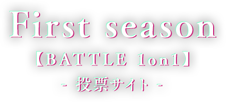 First season 【BATTLE 1on1】投票サイト